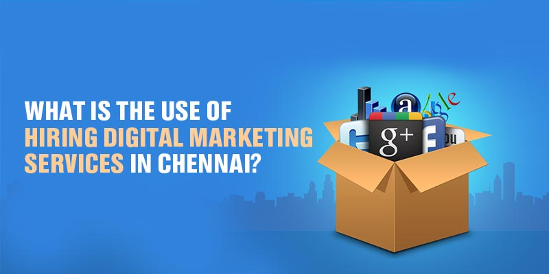 What is the use of hiring Digital Marketing Services in Chennai?