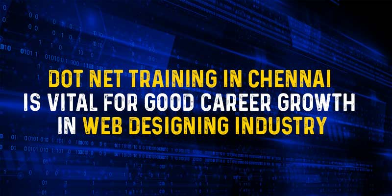 DOT NET Training in Chennai is vital for good Career Growth in Web Designing industry